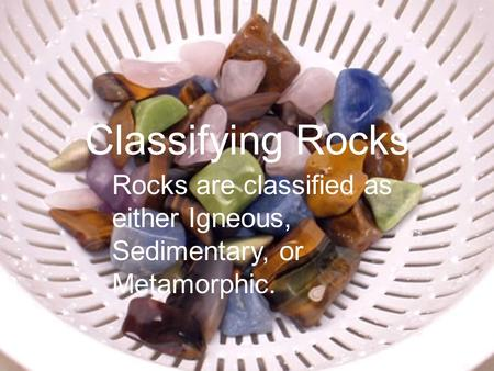 Classifying Rocks Rocks are classified as either Igneous, Sedimentary, or Metamorphic.