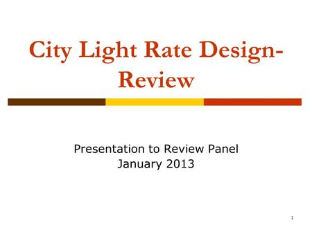 1 City Light Rate Design- Review Presentation to Review Panel January 2013.