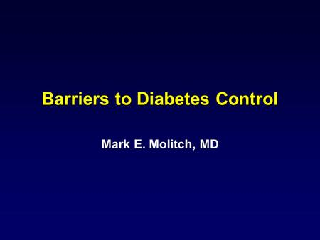 Barriers to Diabetes Control Mark E. Molitch, MD.