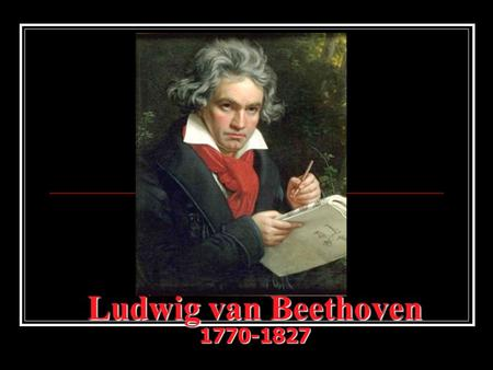 Ludwig van Beethoven 1770-1827. The Early Years… Born on December 17, 1770 in Bonn, Germany Education: tutored by his father, an alcoholic musician who.