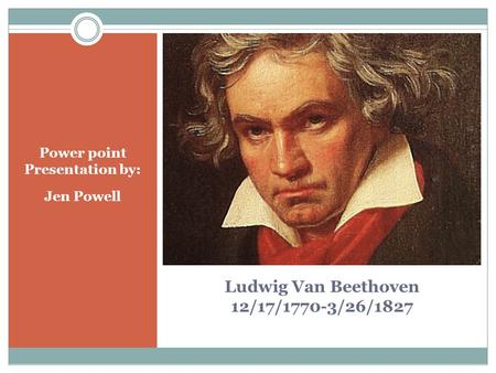 Ludwig Van Beethoven 12/17/1770-3/26/1827 Power point Presentation by: Jen Powell.