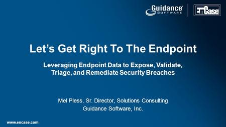 Www.encase.com Mel Pless, Sr. Director, Solutions Consulting Guidance Software, Inc. Let's Get Right To The Endpoint Leveraging Endpoint Data to Expose,