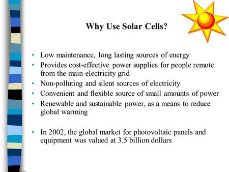 Why Use Solar Cells? Low maintenance, long lasting sources of energy Provides cost-effective power supplies for people remote from the main electricity.