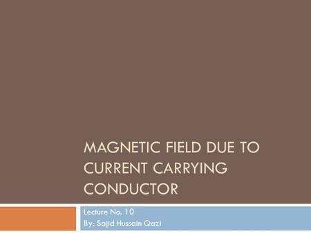 MAGNETIC FIELD DUE TO CURRENT CARRYING CONDUCTOR Lecture No. 10 By: Sajid Hussain Qazi.