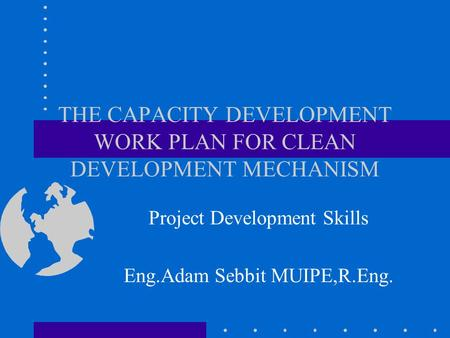 THE CAPACITY DEVELOPMENT WORK PLAN FOR CLEAN DEVELOPMENT MECHANISM Project Development Skills Eng.Adam Sebbit MUIPE,R.Eng.