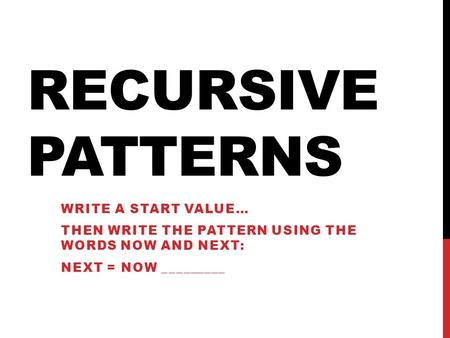 RECURSIVE PATTERNS WRITE A START VALUE… THEN WRITE THE PATTERN USING THE WORDS NOW AND NEXT: NEXT = NOW _________.