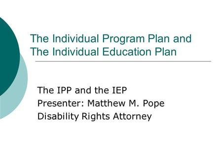 The Individual Program Plan and The Individual Education Plan The IPP and the IEP Presenter: Matthew M. Pope Disability Rights Attorney.