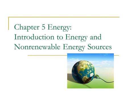 Chapter 5 Energy: Introduction to Energy and Nonrenewable Energy Sources.