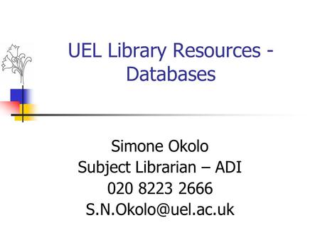 UEL Library Resources - Databases Simone Okolo Subject Librarian – ADI 020 8223 2666