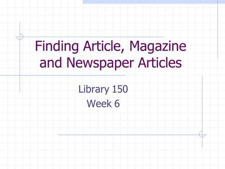 Finding Article, Magazine and Newspaper Articles Library 150 Week 6.