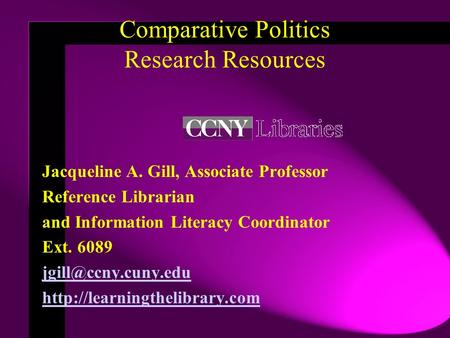 Comparative Politics Research Resources Jacqueline A. Gill, Associate Professor Reference Librarian and Information Literacy Coordinator Ext. 6089