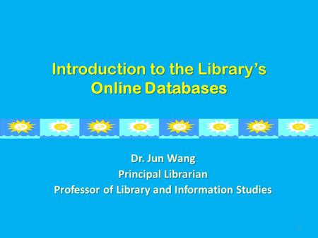 Introduction to the Library's Online Databases Dr. Jun Wang Principal Librarian Professor of Library and Information Studies 1.