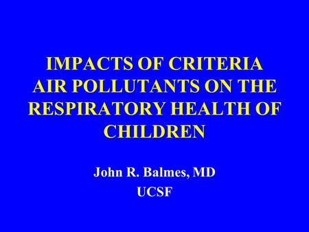 IMPACTS OF CRITERIA AIR POLLUTANTS ON THE RESPIRATORY HEALTH OF CHILDREN John R. Balmes, MD UCSF.