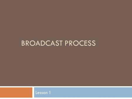 BROADCAST PROCESS Lesson 1. Put your thinking caps on!  What steps or phases would you go through to create a video about agriculture?  From start to.