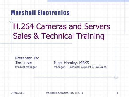 04/26/2011Marshall Electronics, Inc. © 20111 H.264 Cameras and Servers Sales & Technical Training Presented By: Jim LucasNigel Hamley, MBKS Product ManagerManager.