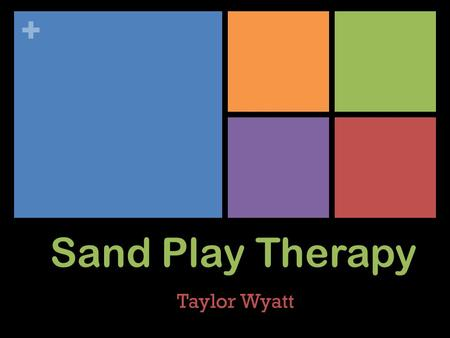 + Sand Play Therapy Taylor Wyatt. + Tools for Sand Play A 57 x 72 x 7 cm. Blue Tray Why Blue? Sand Dry or Wet Why Sand? Structure and Psychological Development.