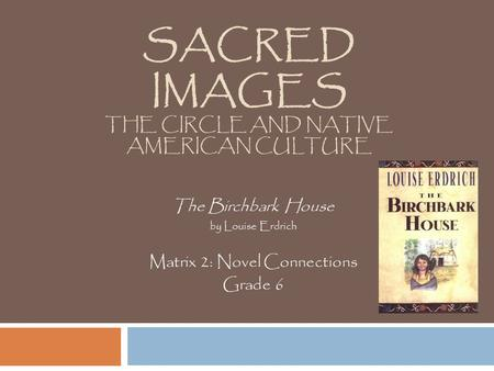 SACRED IMAGES THE CIRCLE AND NATIVE AMERICAN CULTURE The Birchbark House by Louise Erdrich Matrix 2: Novel Connections Grade 6.
