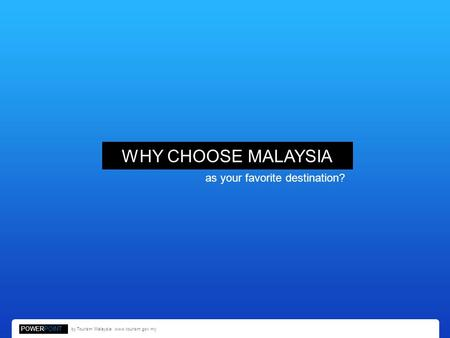 WHY CHOOSE MALAYSIA as your favorite destination? POWERPOINT by Tourism Malaysia. www.tourism.gov.my.