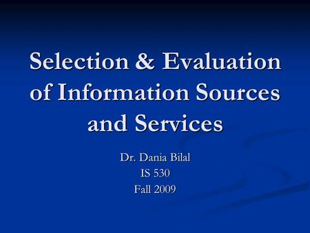 Selection & Evaluation of Information Sources and Services Dr. Dania Bilal IS 530 Fall 2009.
