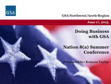 Federal Acquisition Service U.S. General Services Administration GSA Northwest/Arctic Region June 17, 2015 Doing Business with GSA Nation 8(a) Summer Conference.