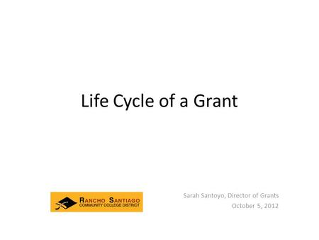 Life Cycle of a Grant Sarah Santoyo, Director of Grants October 5, 2012.