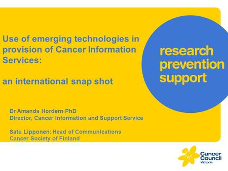 Use of emerging technologies in provision of Cancer Information Services: an international snap shot Dr Amanda Hordern PhD Director, Cancer Information.