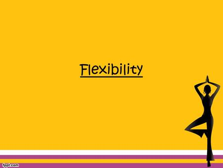 Flexibility. What is Flexibility? Flexibility is the ability for a joint to easily move through a specific range of motion (ROM). Women are generally.