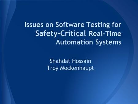 Issues on Software Testing for Safety-Critical Real-Time Automation Systems Shahdat Hossain Troy Mockenhaupt.