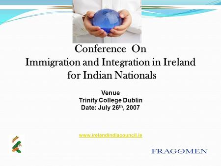 Conference On Immigration and Integration in Ireland for Indian Nationals Venue Trinity College Dublin Date: July 26 th, 2007 www.irelandindiacouncil.ie.