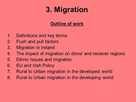 3. Migration Outline of work 1.Definitions and key terms 2.Push and pull factors 3.Migration in Ireland 4.The impact of migration on donor and reciever.