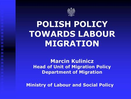 POLISH POLICY TOWARDS LABOUR MIGRATION Marcin Kulinicz Head of Unit of Migration Policy Department of Migration Ministry of Labour and Social Policy.