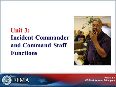 Visual 3.1 ICS Features and Principles Unit 3: Incident Commander and Command Staff Functions.