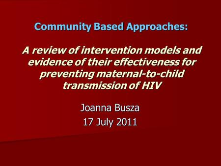 Community Based Approaches: A review of intervention models and evidence of their effectiveness for preventing maternal-to-child transmission of HIV Joanna.
