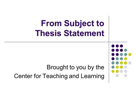 From Subject to Thesis Statement Brought to you by the Center for Teaching and Learning.