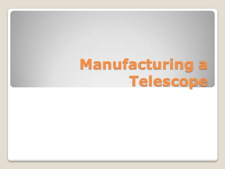 Manufacturing a Telescope. Input A telescope consists of an optical system (the lenses and/or mirrors) and hardware components to hold the optical system.