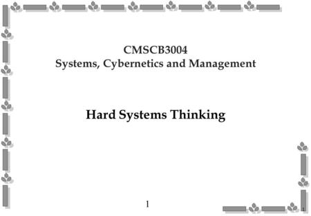 1 1 CMSCB3004 Systems, Cybernetics and Management Hard Systems Thinking.