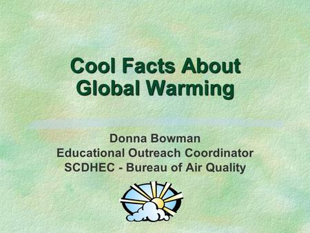 Cool Facts About Global Warming Donna Bowman Educational Outreach Coordinator SCDHEC - Bureau of Air Quality.