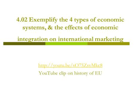 4.02 Exemplify the 4 types of economic systems, & the effects of economic integration on international marketing  YouTube clip.