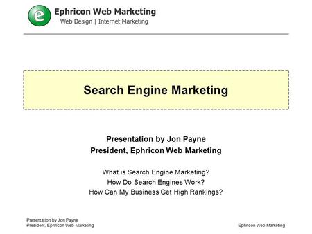 Presentation by Jon Payne President, Ephricon Web Marketing Search Engine Marketing Presentation by Jon Payne President, Ephricon Web Marketing What is.
