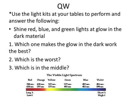 QW *Use the light kits at your tables to perform and answer the following: Shine red, blue, and green lights at glow in the dark material 1. Which one.