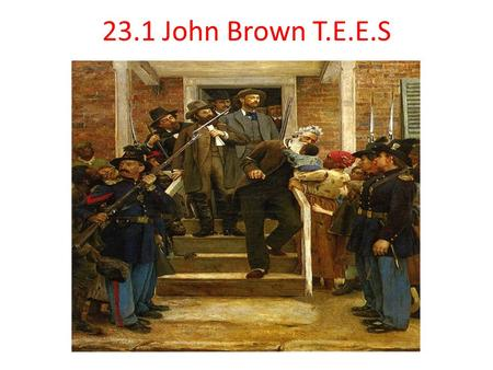 23.1 John Brown T.E.E.S. CA Standard 8.9.1 Describe the leaders of the Abolitionist movement. (e.g., John Quincy Adams and his proposed constitutional.