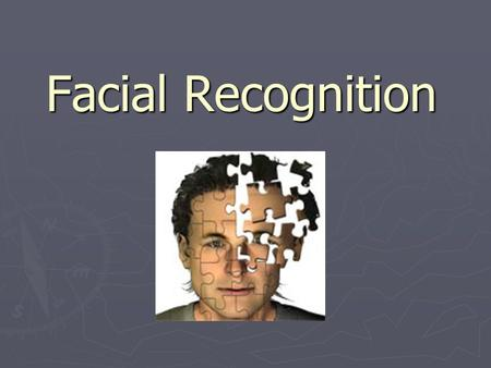 Facial Recognition. 1. takes a picture of a person 2. runs that image through the database 3. finds a match and identifies the person Humans have always.