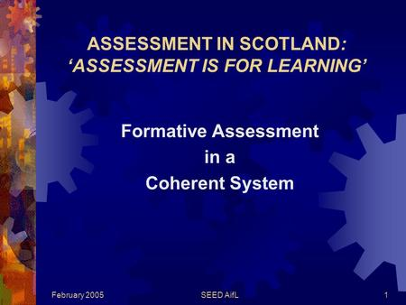 February 2005SEED AifL1 ASSESSMENT IN SCOTLAND: 'ASSESSMENT IS FOR LEARNING' Formative Assessment in a Coherent System.
