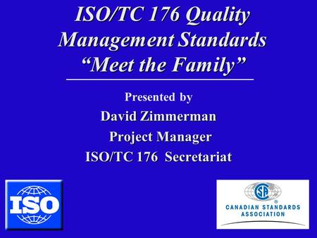 "ISO/TC 176 Quality Management Standards ""Meet the Family"" Presented by David Zimmerman Project Manager Project Manager ISO/TC 176 Secretariat."