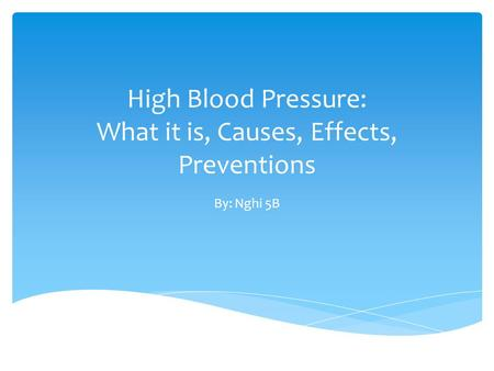 High Blood Pressure: What it is, Causes, Effects, Preventions By: Nghi 5B.