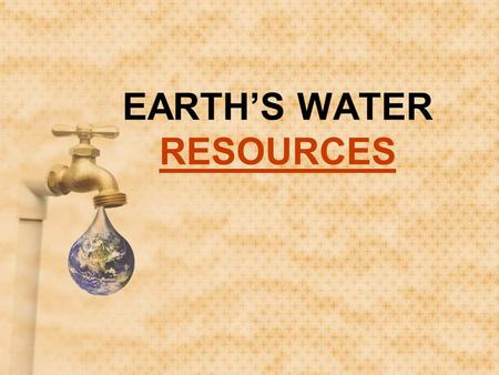 EARTH'S WATER RESOURCES RESOURCES. EARTH'S WATER RESOURCES.