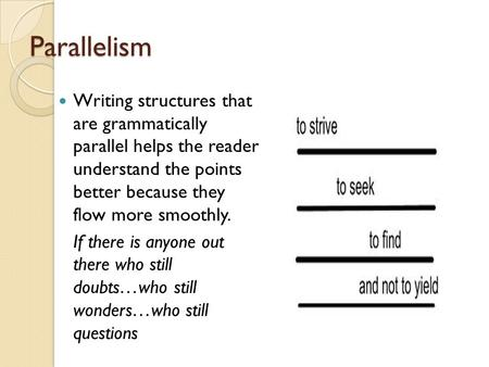 Parallelism Writing structures that are grammatically parallel helps the reader understand the points better because they flow more smoothly. If there.