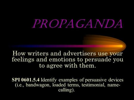 PROPAGANDA How writers and advertisers use your feelings and emotions to persuade you to agree with them. SPI 0601.5.4 Identify examples of persuasive.