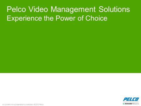 All content in this presentation is protected – © 2010 Pelco Pelco Video Management Solutions Experience the Power of Choice.