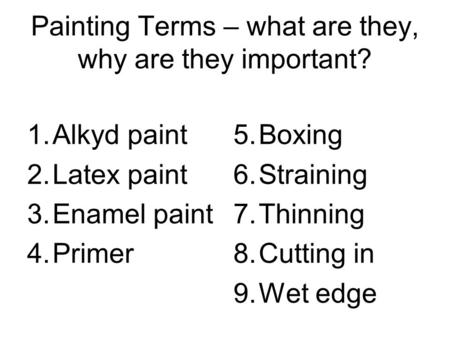 Painting Terms – what are they, why are they important? 1.Alkyd paint 2.Latex paint 3.Enamel paint 4.Primer 5.Boxing 6.Straining 7.Thinning 8.Cutting in.